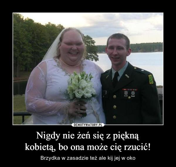 Nigdy nie żeń się z pięknąkobietą, bo ona może cię rzucić! – Brzydka w zasadzie też ale kij jej w oko