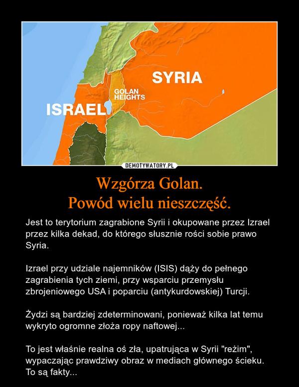 """Wzgórza Golan.Powód wielu nieszczęść. – Jest to terytorium zagrabione Syrii i okupowane przez Izrael przez kilka dekad, do którego słusznie rości sobie prawo Syria.Izrael przy udziale najemników (ISIS) dąży do pełnego zagrabienia tych ziemi, przy wsparciu przemysłu zbrojeniowego USA i poparciu (antykurdowskiej) Turcji. Żydzi są bardziej zdeterminowani, ponieważ kilka lat temu wykryto ogromne złoża ropy naftowej...To jest właśnie realna oś zła, upatrująca w Syrii """"reżim"""", wypaczając prawdziwy obraz w mediach głównego ścieku. To są fakty..."""