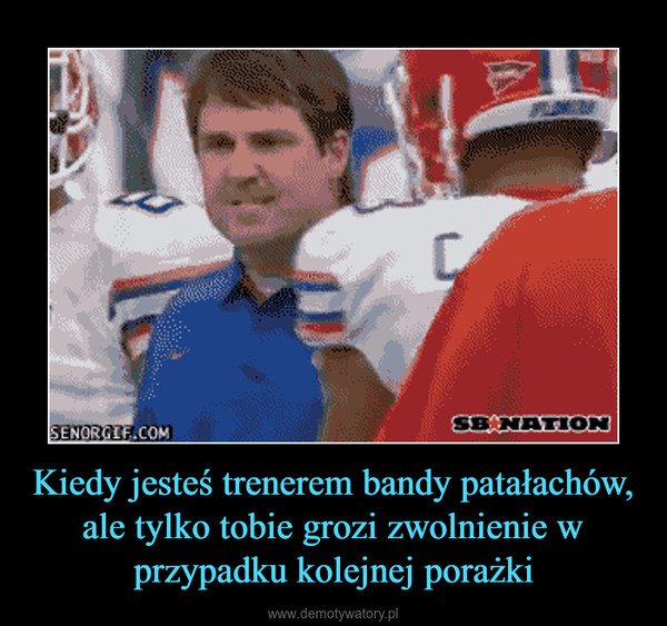 Kiedy jesteś trenerem bandy patałachów, ale tylko tobie grozi zwolnienie w przypadku kolejnej porażki –