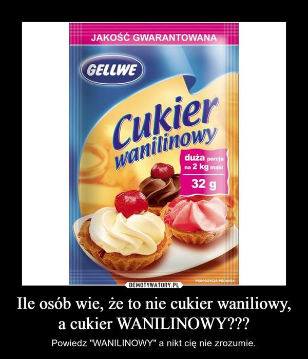 """Ile osób wie, że to nie cukier waniliowy, a cukier WANILINOWY??? – Powiedz """"WANILINOWY"""" a nikt cię nie zrozumie."""