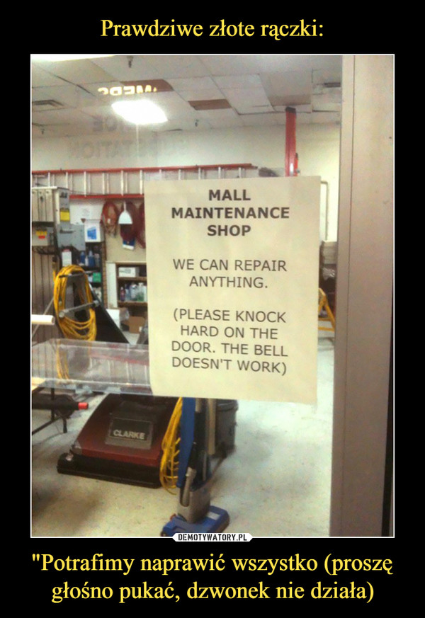 """Potrafimy naprawić wszystko (proszę głośno pukać, dzwonek nie działa) –  MALL MAINTENANCE SHOPWE CAN REPAIR ANYTHING.(PLEASE KNOCK HARD ON THE DOOR. THE BELL DOESN'T WORK)"