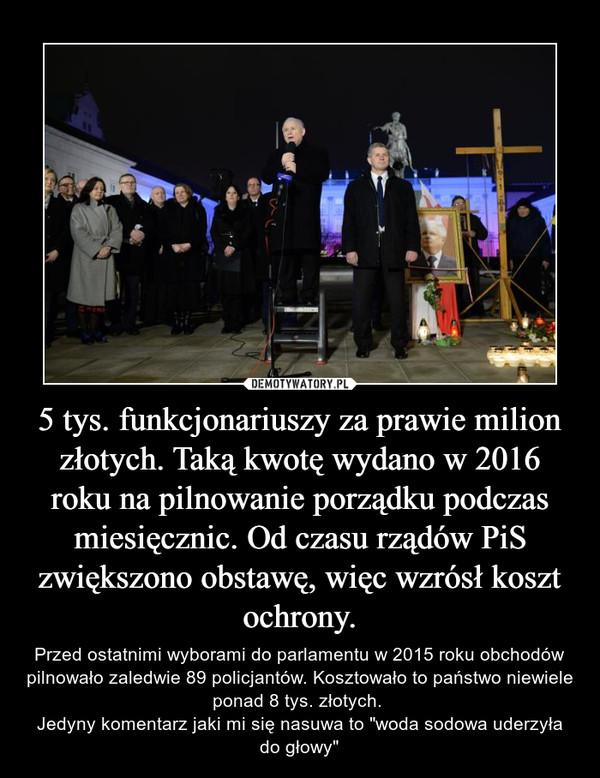 """5 tys. funkcjonariuszy za prawie milion złotych. Taką kwotę wydano w 2016 roku na pilnowanie porządku podczas miesięcznic. Od czasu rządów PiS zwiększono obstawę, więc wzrósł koszt ochrony. – Przed ostatnimi wyborami do parlamentu w 2015 roku obchodów pilnowało zaledwie 89 policjantów. Kosztowało to państwo niewiele ponad 8 tys. złotych. Jedyny komentarz jaki mi się nasuwa to """"woda sodowa uderzyła do głowy"""""""