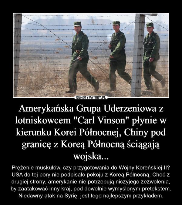 """Amerykańska Grupa Uderzeniowa z lotniskowcem """"Carl Vinson"""" płynie w kierunku Korei Północnej, Chiny pod granicę z Koreą Północną ściągają wojska... – Prężenie muskułów, czy przygotowania do Wojny Koreńskiej II? USA do tej pory nie podpisało pokoju z Koreą Północną. Choć z drugiej strony, amerykanie nie potrzebują niczyjego zezwolenia, by zaatakować inny kraj, pod dowolnie wymyślonym pretekstem.Niedawny atak na Syrię, jest tego najlepszym przykładem."""