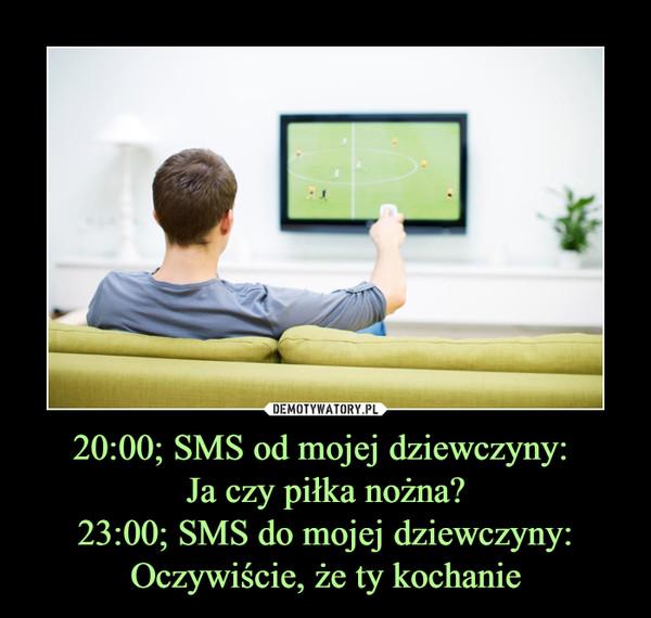 20:00; SMS od mojej dziewczyny: Ja czy piłka nożna?23:00; SMS do mojej dziewczyny: Oczywiście, że ty kochanie –