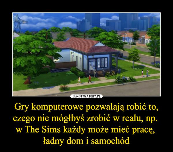 Gry komputerowe pozwalają robić to, czego nie mógłbyś zrobić w realu, np. w The Sims każdy może mieć pracę, ładny dom i samochód –