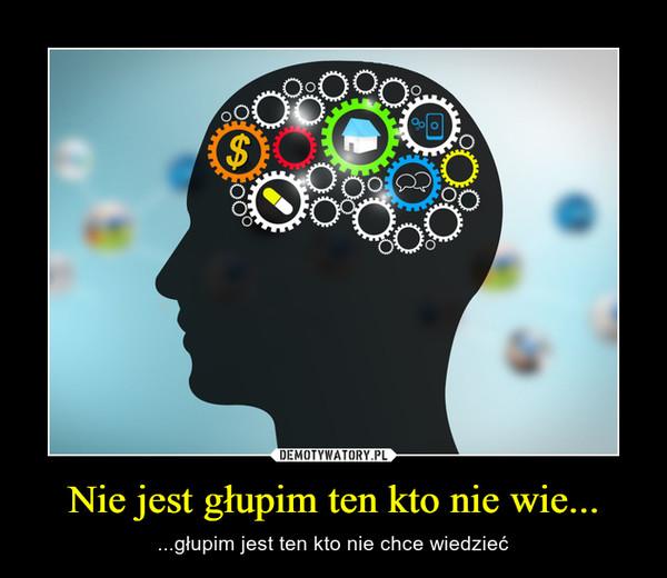 Nie jest głupim ten kto nie wie... – ...głupim jest ten kto nie chce wiedzieć
