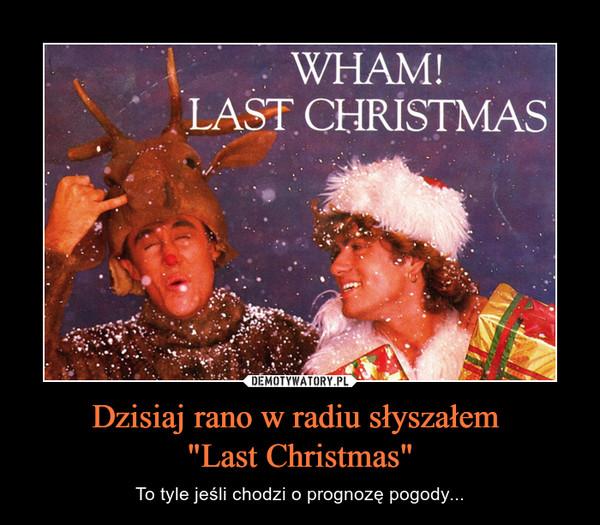"""Dzisiaj rano w radiu słyszałem """"Last Christmas"""" – To tyle jeśli chodzi o prognozę pogody..."""