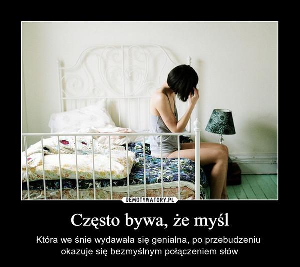 Często bywa, że myśl – Która we śnie wydawała się genialna, po przebudzeniu okazuje się bezmyślnym połączeniem słów