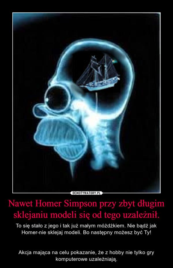 Nawet Homer Simpson przy zbyt długim sklejaniu modeli się od tego uzależnił. – To się stało z jego i tak już małym móżdżkiem. Nie bądź jak Homer-nie sklejaj modeli. Bo następny możesz być Ty!Akcja mająca na celu pokazanie, że z hobby nie tylko gry komputerowe uzależniają.