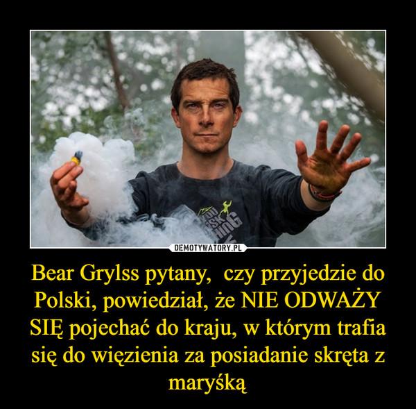 Bear Grylss pytany,  czy przyjedzie do Polski, powiedział, że NIE ODWAŻY SIĘ pojechać do kraju, w którym trafia się do więzienia za posiadanie skręta z maryśką –
