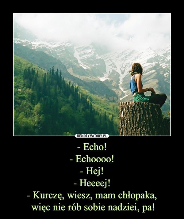 - Echo!- Echoooo!- Hej!- Heeeej!- Kurczę, wiesz, mam chłopaka, więc nie rób sobie nadziei, pa! –
