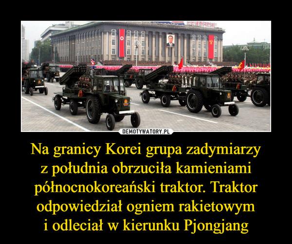 Na granicy Korei grupa zadymiarzyz południa obrzuciła kamieniami północnokoreański traktor. Traktor odpowiedział ogniem rakietowymi odleciał w kierunku Pjongjang –