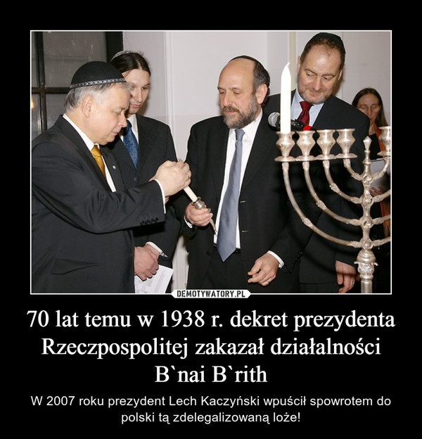 70 lat temu w 1938 r. dekret prezydenta Rzeczpospolitej zakazał działalności B`nai B`rith – W 2007 roku prezydent Lech Kaczyński wpuścił spowrotem do polski tą zdelegalizowaną loże!