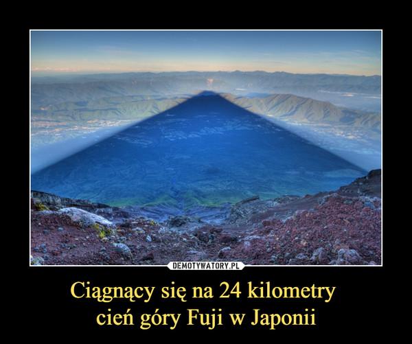 Ciągnący się na 24 kilometry cień góry Fuji w Japonii –