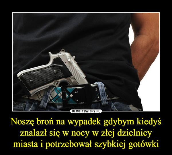Noszę broń na wypadek gdybym kiedyś znalazł się w nocy w złej dzielnicy miasta i potrzebował szybkiej gotówki –