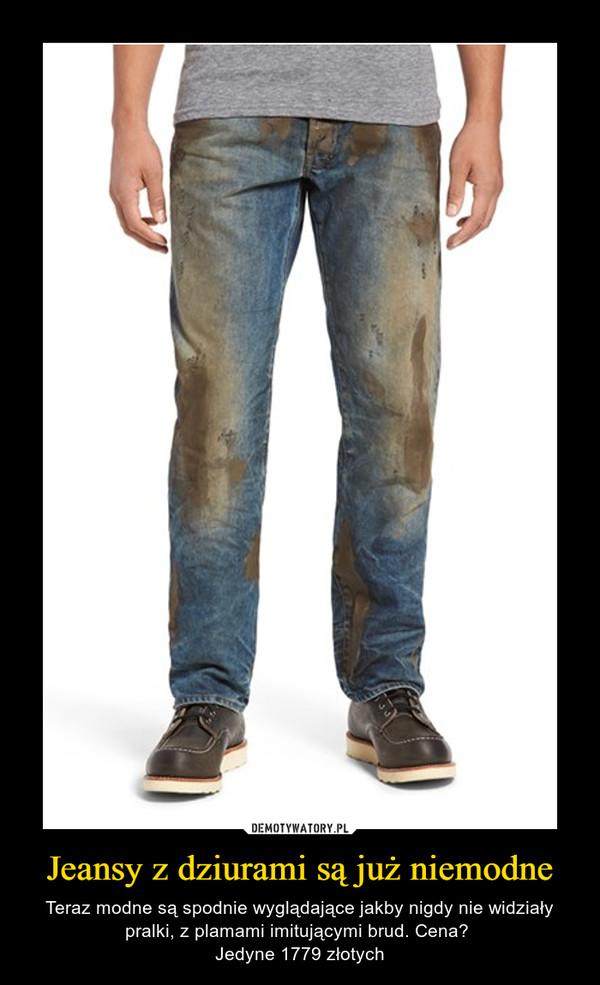 Jeansy z dziurami są już niemodne – Teraz modne są spodnie wyglądające jakby nigdy nie widziały pralki, z plamami imitującymi brud. Cena? Jedyne 1779 złotych