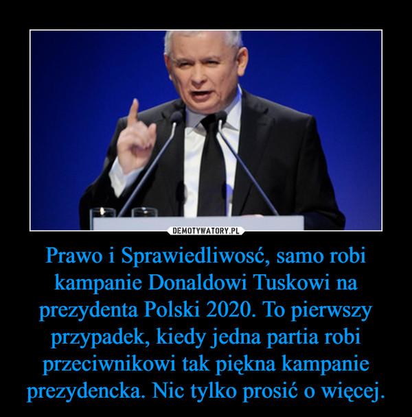 Prawo i Sprawiedliwosć, samo robi kampanie Donaldowi Tuskowi na prezydenta Polski 2020. To pierwszy przypadek, kiedy jedna partia robi przeciwnikowi tak piękna kampanie prezydencka. Nic tylko prosić o więcej. –