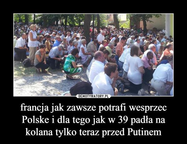francja jak zawsze potrafi wesprzec Polske i dla tego jak w 39 padła na kolana tylko teraz przed Putinem –