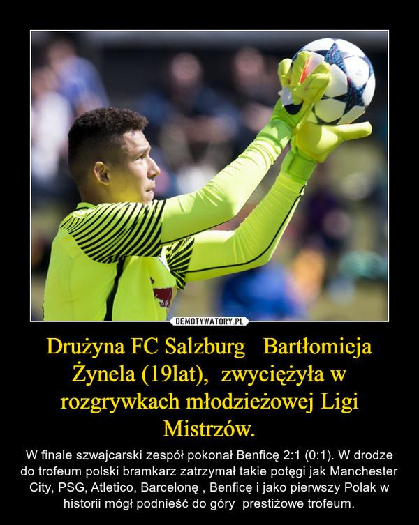 Drużyna FC Salzburg   Bartłomieja Żynela (19lat),  zwyciężyła w rozgrywkach młodzieżowej Ligi Mistrzów. – W finale szwajcarski zespół pokonał Benficę 2:1 (0:1). W drodze do trofeum polski bramkarz zatrzymał takie potęgi jak Manchester City, PSG, Atletico, Barcelonę , Benficę i jako pierwszy Polak w historii mógł podnieść do góry  prestiżowe trofeum.