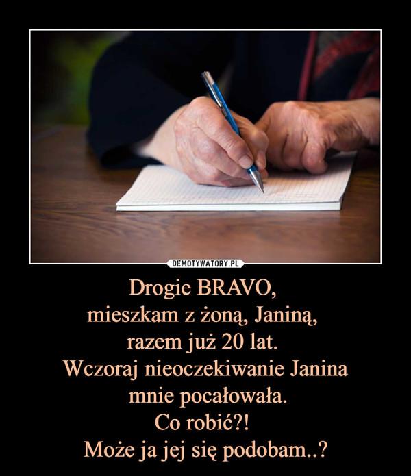 Drogie BRAVO, mieszkam z żoną, Janiną, razem już 20 lat. Wczoraj nieoczekiwanie Janina mnie pocałowała.Co robić?! Może ja jej się podobam..? –