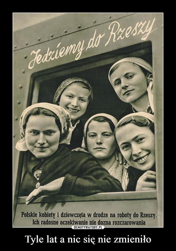 Tyle lat a nic się nie zmieniło –  Jedziemy do RzeszyPolskie kobiety i dziewczęta w drodze na roboty do  Rzeszy. Ich radosne oczekiwanie nie dozna rozczarowania