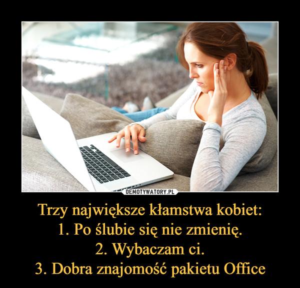 Trzy największe kłamstwa kobiet:1. Po ślubie się nie zmienię.2. Wybaczam ci.3. Dobra znajomość pakietu Office –