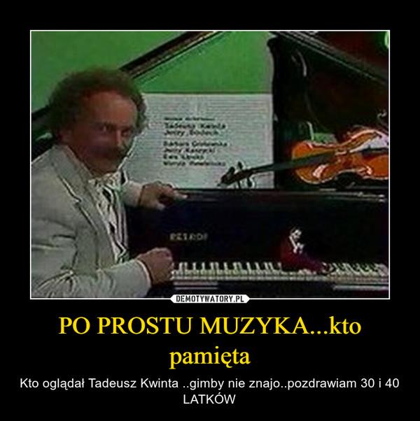 PO PROSTU MUZYKA...kto pamięta – Kto oglądał Tadeusz Kwinta ..gimby nie znajo..pozdrawiam 30 i 40 LATKÓW