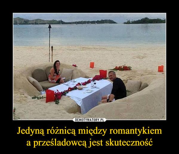 Jedyną różnicą między romantykiema prześladowcą jest skuteczność –