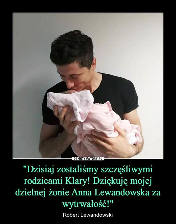 """""""Dzisiaj zostaliśmy szczęśliwymi rodzicami Klary! Dziękuję mojej dzielnej żonie Anna Lewandowska za wytrwałość!"""" – Robert Lewandowski"""