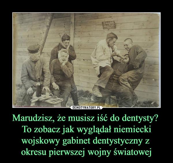 Marudzisz, że musisz iść do dentysty? To zobacz jak wyglądał niemiecki wojskowy gabinet dentystyczny z okresu pierwszej wojny światowej –