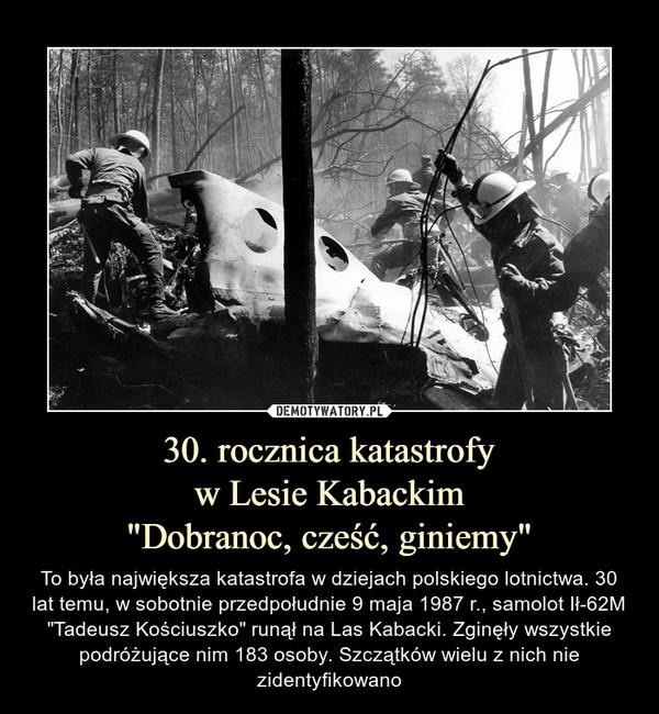 """30. rocznica katastrofyw Lesie Kabackim""""Dobranoc, cześć, giniemy"""" – To była największa katastrofa w dziejach polskiego lotnictwa. 30 lat temu, w sobotnie przedpołudnie 9 maja 1987 r., samolot Ił-62M """"Tadeusz Kościuszko"""" runął na Las Kabacki. Zginęły wszystkie podróżujące nim 183 osoby. Szczątków wielu z nich nie zidentyfikowano"""