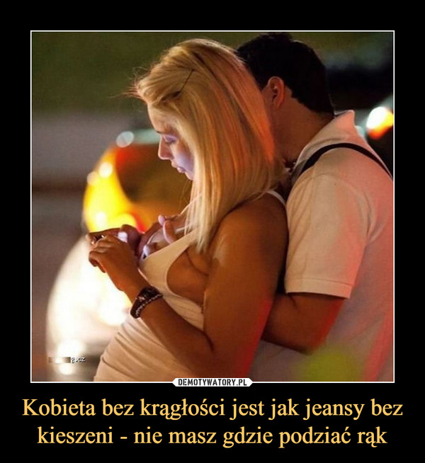 Kobieta bez krągłości jest jak jeansy bez kieszeni - nie masz gdzie podziać rąk –
