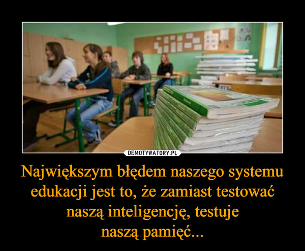 Największym błędem naszego systemu edukacji jest to, że zamiast testować naszą inteligencję, testujenaszą pamięć... –