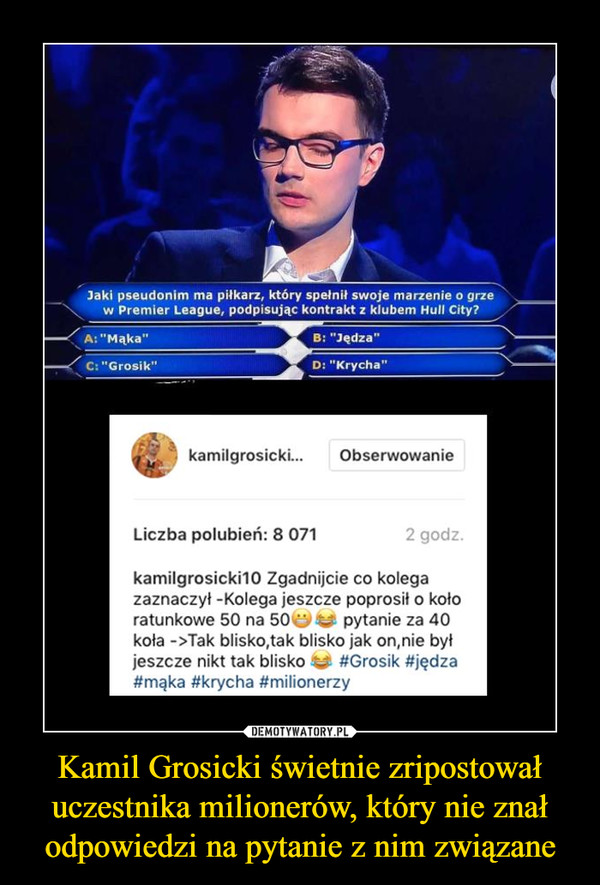 """Kamil Grosicki świetnie zripostował uczestnika milionerów, który nie znał odpowiedzi na pytanie z nim związane –  Zgadnijcie co kolegazaznaczył -Kolega jeszcze poprosił o kołoratunkowe 50 na 50 """" ^ pytanie za 40koła ->Tak blisko,tak blisko jak on,nie byłjeszcze nikt tak blisko"""