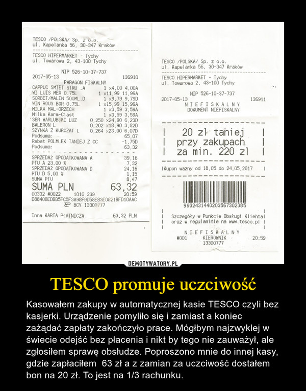 TESCO promuje uczciwość – Kasowałem zakupy w automatycznej kasie TESCO czyli bez kasjerki. Urządzenie pomyliło się i zamiast a koniec zażądać zapłaty zakończyło prace. Mógłbym najzwyklej w świecie odejść bez płacenia i nikt by tego nie zauważył, ale zgłosiłem sprawę obsłudze. Poproszono mnie do innej kasy, gdzie zapłaciłem  63 zł a z zamian za uczciwość dostałem bon na 20 zł. To jest na 1/3 rachunku.