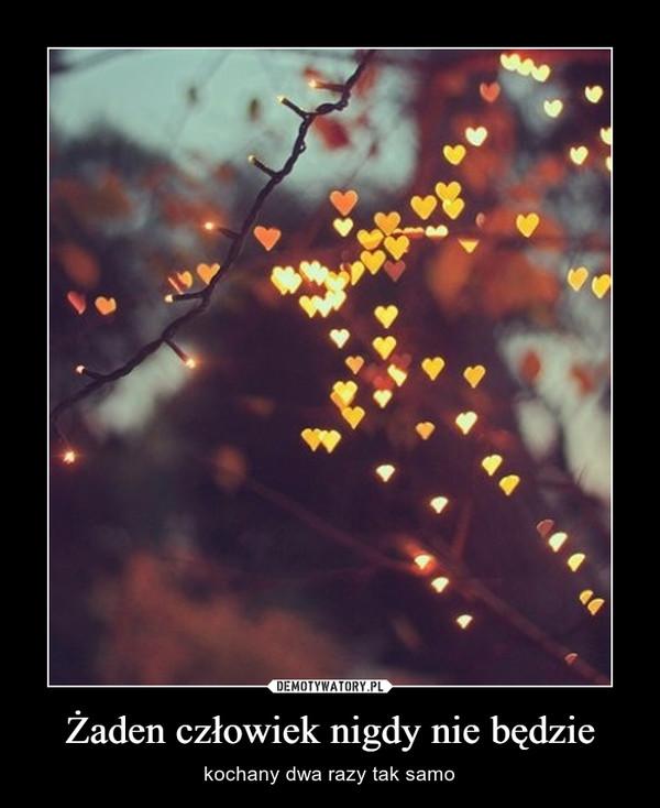 Żaden człowiek nigdy nie będzie – kochany dwa razy tak samo