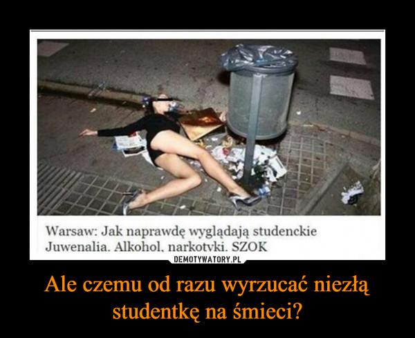 Ale czemu od razu wyrzucać niezłą studentkę na śmieci? –