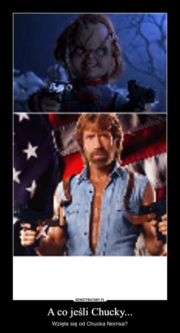 A co jeśli Chucky... – Wzięła się od Chucka Norrisa?