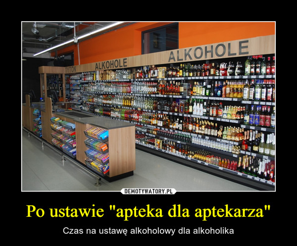 """Po ustawie """"apteka dla aptekarza"""" – Czas na ustawę alkoholowy dla alkoholika"""