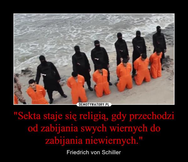 """""""Sekta staje się religią, gdy przechodzi od zabijania swych wiernych do zabijania niewiernych."""" – Friedrich von Schiller"""