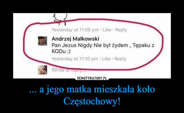 ... a jego matka mieszkała koło Częstochowy! –