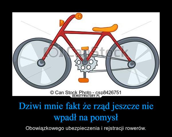 Dziwi mnie fakt że rząd jeszcze nie wpadł na pomysł – Obowiązkowego ubezpieczenia i rejstracji rowerów.