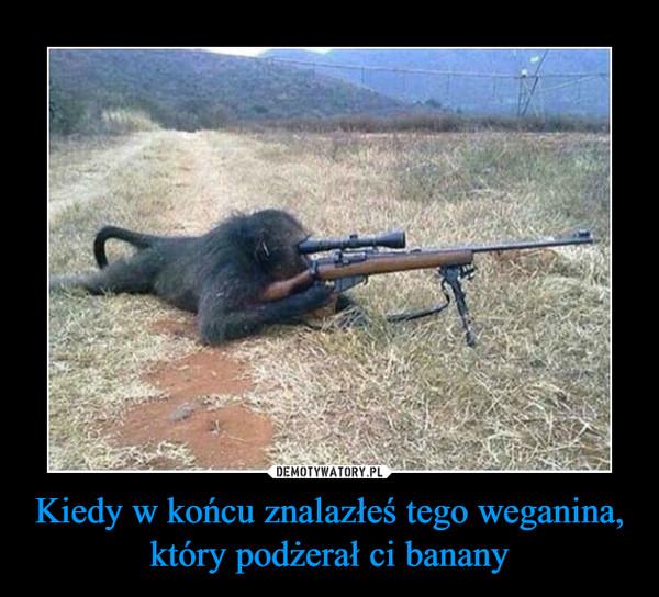 Kiedy w końcu znalazłeś tego weganina, który podżerał ci banany –