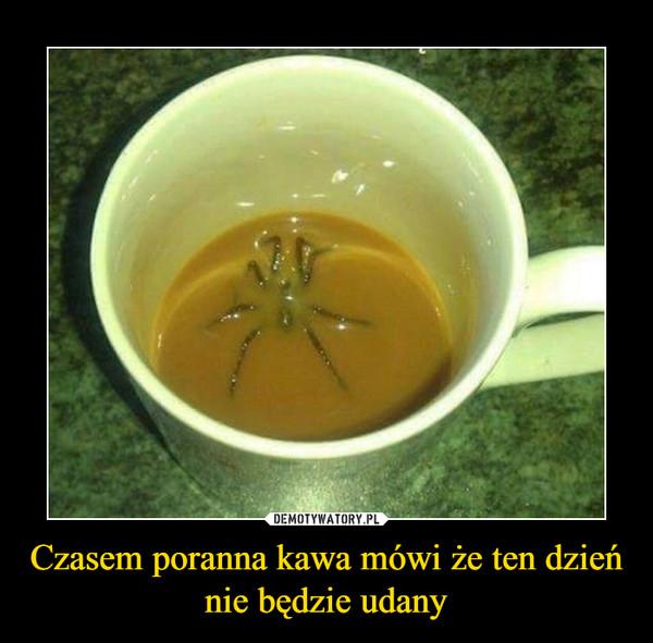 Czasem poranna kawa mówi że ten dzień nie będzie udany –