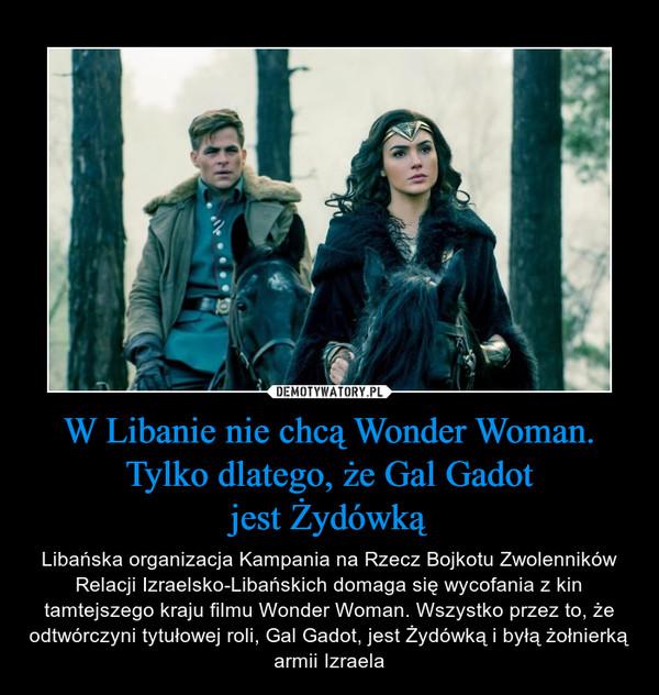 W Libanie nie chcą Wonder Woman. Tylko dlatego, że Gal Gadotjest Żydówką – Libańska organizacja Kampania na Rzecz Bojkotu Zwolenników Relacji Izraelsko-Libańskich domaga się wycofania z kin tamtejszego kraju filmu Wonder Woman. Wszystko przez to, że odtwórczyni tytułowej roli, Gal Gadot, jest Żydówką i byłą żołnierką armii Izraela