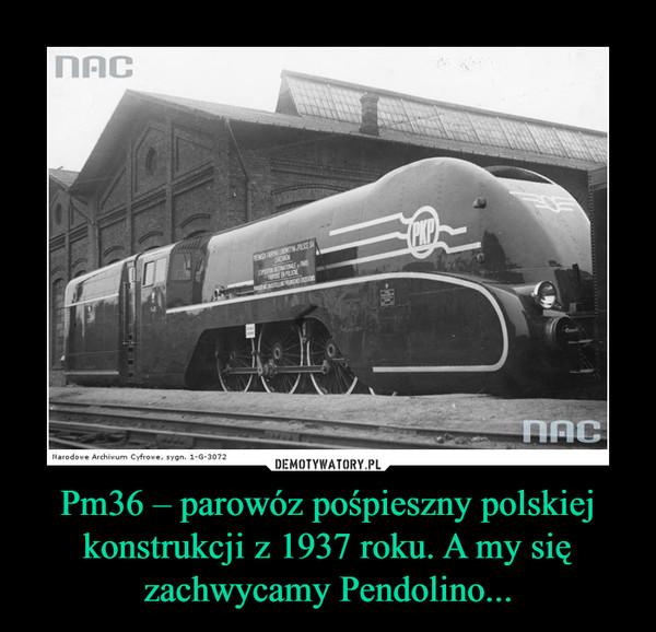 Pm36 – parowóz pośpieszny polskiej konstrukcji z 1937 roku. A my się zachwycamy Pendolino... –