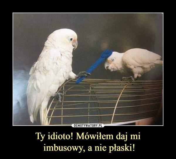 Ty idioto! Mówiłem daj mi imbusowy, a nie płaski! –