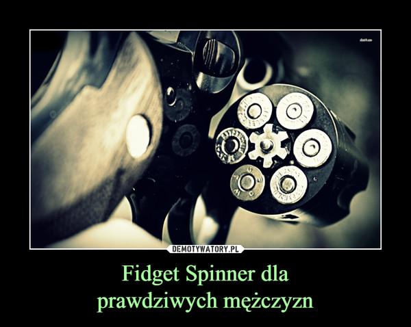Fidget Spinner dlaprawdziwych mężczyzn –