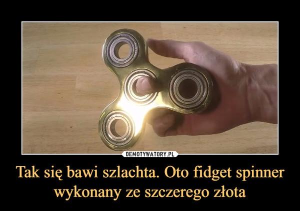 Tak się bawi szlachta. Oto fidget spinner wykonany ze szczerego złota –