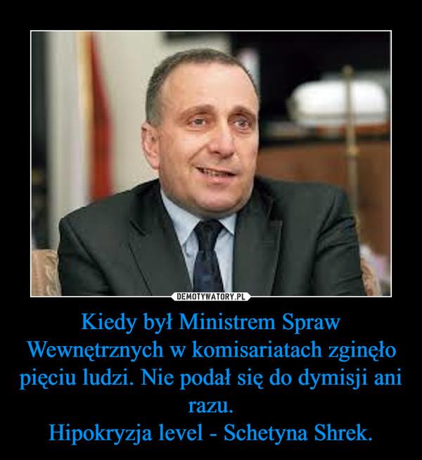 Kiedy był Ministrem Spraw Wewnętrznych w komisariatach zginęło pięciu ludzi. Nie podał się do dymisji ani razu.Hipokryzja level - Schetyna Shrek. –